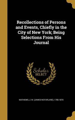 Recollections of Persons and Events, Chiefly in the City of New York; Being Selections from His Journal