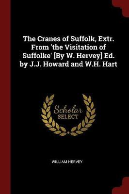 The Cranes of Suffolk, Extr. from 'The Visitation of Suffolke' [By W. Hervey] Ed. by J.J. Howard and W.H. Hart by William Hervey