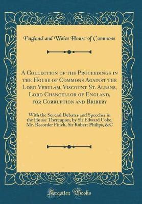 A Collection of the Proceedings in the House of Commons Against the Lord Verulam, Viscount St. Albans, Lord Chancellor of England, for Corruption and Bribery by England and Wales House of Commons