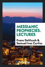 Messianic Prophecies. Lectures by Franz Delitzsch