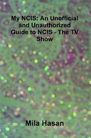 My NCIS: An Unofficial and Unauthorized Guide to NCIS - The TV Show by Mila Hasan