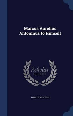 Marcus Aurelius Antoninus to Himself by Marcus Aurelius