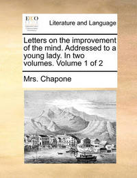 Letters on the Improvement of the Mind. Addressed to a Young Lady. in Two Volumes. Volume 1 of 2 by Mrs Chapone