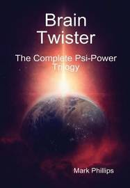 Brain Twister - the Complete PSI-Power Trilogy by Mark Phillips