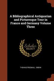 A Bibliographical Antiquarian and Picturesque Tour in France and Germany Volume Three by Thomas Frognall Dibdin