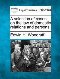 A Selection of Cases on the Law of Domestic Relations and Persons. by Edwin H. Woodruff