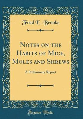 Notes on the Habits of Mice, Moles and Shrews by Fred E Brooks