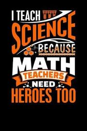 I Teach Science Because Math Teachers Need Heroes Too by Sports & Hobbies Printing