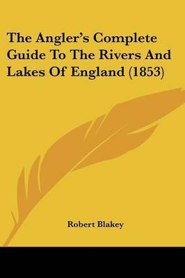 The Angler's Complete Guide To The Rivers And Lakes Of England (1853) by Robert Blakey