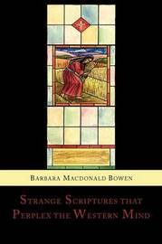 Strange Scriptures That Perplex the Western Mind: Clarified in the Light of Customs and Conditions in Bible Lands by Barbara Macdonald Bowen