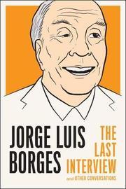 Jorge Luis Borges: The Last Interview by Jorge Luis Borges
