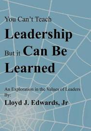 You Can't Teach Leadership, But It Can Be Learned: An Exploration of the Values of Leaders by Lloyd J. Edwards Jr.
