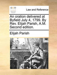 An Oration Delivered at Byfield July 4, 1799. by REV. Elijah Parish, A.M. Second Edition. by Elijah Parish