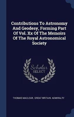 Contributions to Astronomy and Geodesy, Forming Part of Vol. XX of the Memoirs of the Royal Astronomical Society by Thomas Maclear
