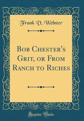 Bob Chester's Grit, or from Ranch to Riches (Classic Reprint) by Frank V Webster