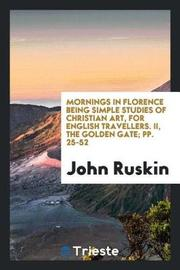 Mornings in Florence Being Simple Studies of Christian Art, for English Travellers. II, the Golden Gate; Pp. 25-52 by John Ruskin image