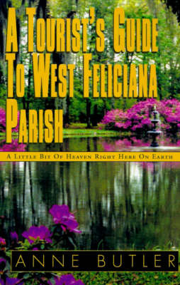 A Tourist's Guide to West Feliciana Parish: A Little Bit of Heaven Right Here on Earth by Anne Butler image