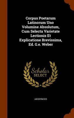 Corpus Poetarum Latinorum Uno Volumine Absolutum, Cum Selecta Varietate Lectionis Et Explicatione Brevissima, Ed. G.E. Weber by * Anonymous