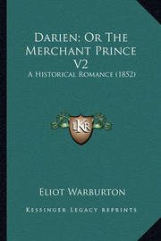Darien; Or the Merchant Prince V2 Darien; Or the Merchant Prince V2: A Historical Romance (1852) a Historical Romance (1852) by Eliot Warburton
