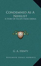 Condemned as a Nihilist: A Story of Escape from Siberia by G.A.Henty