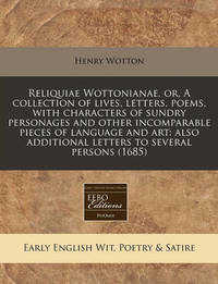 Reliquiae Wottonianae, Or, a Collection of Lives, Letters, Poems, with Characters of Sundry Personages and Other Incomparable Pieces of Language and Art: Also Additional Letters to Several Persons (1685) by Henry Wotton, Sir