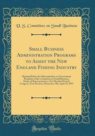 Small Business Administration Programs to Assist the New England Fishing Industry by U S Committee on Small Business