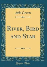 River, Bird and Star (Classic Reprint) by Aella Greene