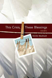 This Crisis, These Blessings: Essays by Deirdre Maultsaid image