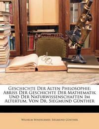 Geschichte Der Alten Philosophie: Abriss Der Geschichte Der Mathematik Und Der Naturwissenschaften Im Altertum, Von Dr. Siegmund Gnther by Siegmund Gnther