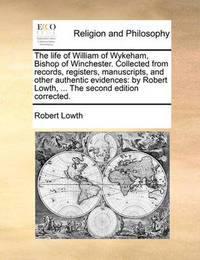 The Life of William of Wykeham, Bishop of Winchester. Collected from Records, Registers, Manuscripts, and Other Authentic Evidences: By Robert Lowth, ... the Second Edition Corrected. by Robert Lowth
