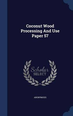 Coconut Wood Processing and Use Paper 57 by * Anonymous