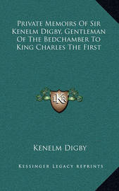 Private Memoirs of Sir Kenelm Digby, Gentleman of the Bedchamber to King Charles the First by Kenelm Digby, Sir