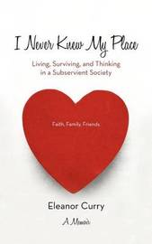 I Never Knew My Place: Living, Surviving, and Thinking in a Subservient Society by Eleanor Curry