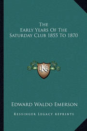 The Early Years of the Saturday Club 1855 to 1870 by Edward Waldo Emerson