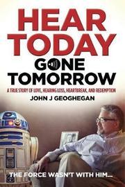 Hear Today, Gone Tomorrow by John J. Geoghegan