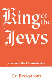 King of the Jews: Jesus and the Messianic Age by Ed Beckstrom image