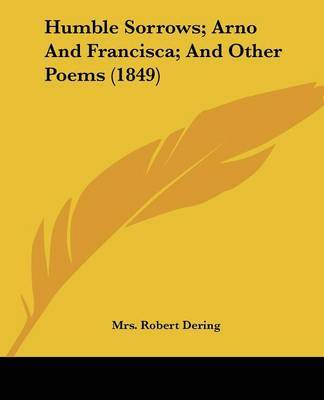 Humble Sorrows; Arno And Francisca; And Other Poems (1849) by Mrs Robert Dering image