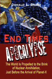 End Times: Apocalypse: The World Is Propelled to the Brink of Nuclear Annihilation, Just Before the Arrival of Planet-X by Donald L. Grant image