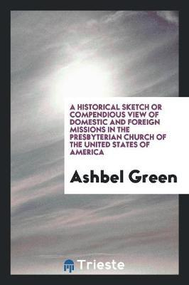 A Historical Sketch or Compendious View of Domestic and Foreign Missions in the Presbyterian Church of the United States of America by Ashbel Green