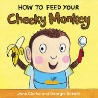 How to Feed Your Cheeky Monkey by Jane Clarke
