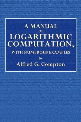 A Manual of Logarithmic Computation, with Numerous Examples by Alfred E Compton