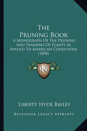 The Pruning Book: A Monograph of the Pruning and Training of Plants as Applied to American Conditions (1898) by Liberty Hyde Bailey, Jr.