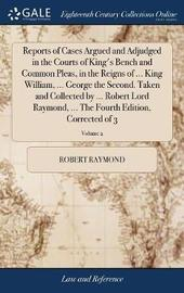 Reports of Cases Argued and Adjudged in the Courts of King's Bench and Common Pleas, in the Reigns of ... King William, ... George the Second. Taken and Collected by ... Robert Lord Raymond, ... the Fourth Edition, Corrected of 3; Volume 2 by Robert Raymond image