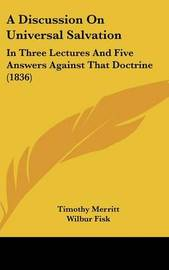 A Discussion on Universal Salvation: In Three Lectures and Five Answers Against That Doctrine (1836) by Timothy Merritt image