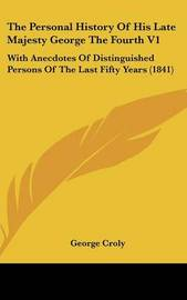 The Personal History of His Late Majesty George the Fourth V1: With Anecdotes of Distinguished Persons of the Last Fifty Years (1841) by George Croly