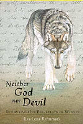 Neither God Nor Devil: Rethinking Our Perception of Wolves by Eva-Lena Rehnmark