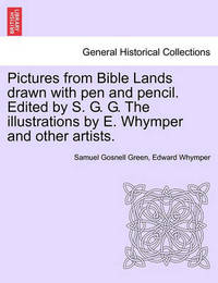Pictures from Bible Lands Drawn with Pen and Pencil. Edited by S. G. G. the Illustrations by E. Whymper and Other Artists. by Samuel Gosnell Green