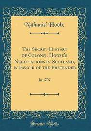 The Secret History of Colonel Hooke's Negotiations in Scotland, in Favour of the Pretender by Nathaniel Hooke