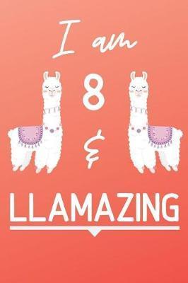 I Am 8 And Llamazing by Llama Publishing