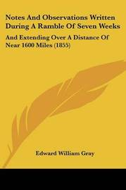 Notes And Observations Written During A Ramble Of Seven Weeks: And Extending Over A Distance Of Near 1600 Miles (1855) by Edward William Gray